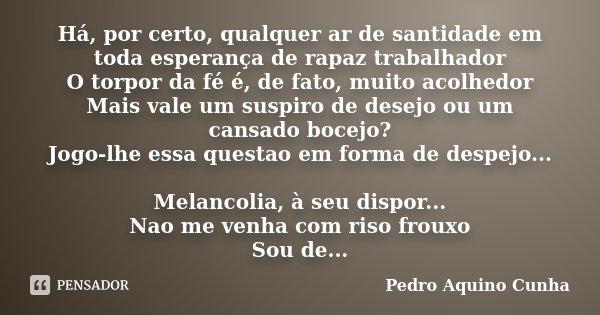 Há, por certo, qualquer ar de santidade em toda esperança de rapaz trabalhador O torpor da fé é, de fato, muito acolhedor Mais vale um suspiro de desejo ou um c... Frase de Pedro Aquino Cunha.