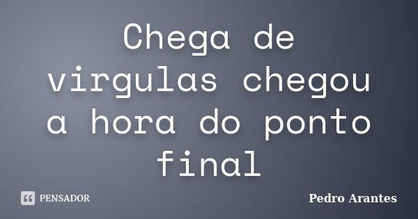 Chega de virgulas chegou a hora do ponto final... Frase de Pedro Arantes.