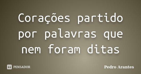 Corações partido por palavras que nem foram ditas... Frase de Pedro Arantes.