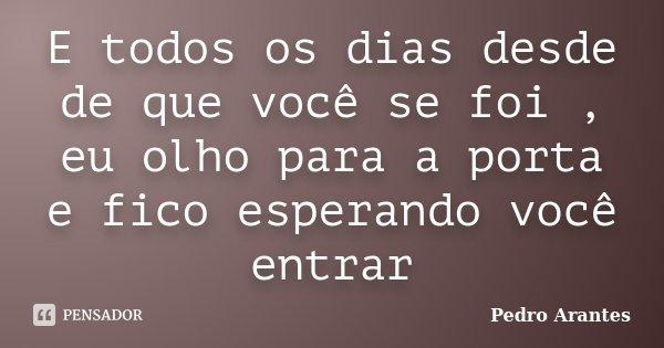 E todos os dias desde de que você se foi , eu olho para a porta e fico esperando você entrar... Frase de Pedro Arantes.