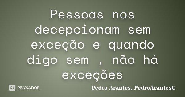 Pessoas nos decepcionam sem exceção e quando digo sem , não há exceções... Frase de Pedro Arantes, PedroArantesG.