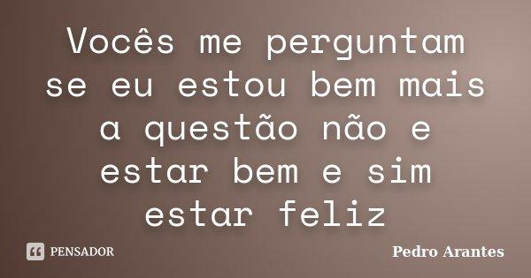 Vocês me perguntam se eu estou bem mais a questão não e estar bem e sim estar feliz... Frase de Pedro Arantes.