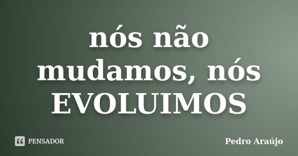 nós não mudamos, nós EVOLUIMOS... Frase de Pedro Araújo.