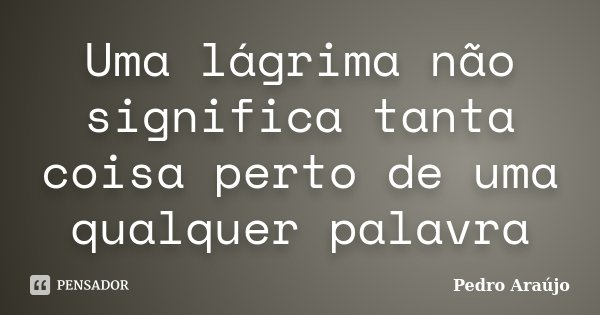 Uma lágrima não significa tanta coisa perto de uma qualquer palavra... Frase de Pedro Araújo.