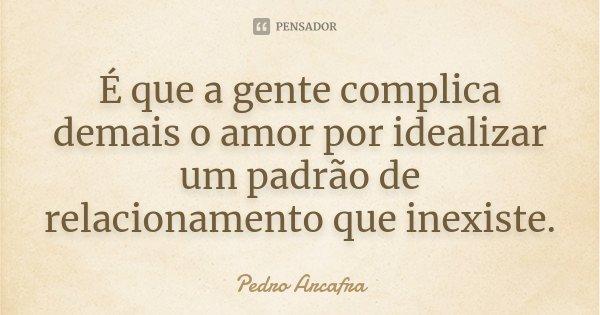 É que a gente complica demais o amor por idealizar um padrão de relacionamento que inexiste.... Frase de Pedro Arcafra.