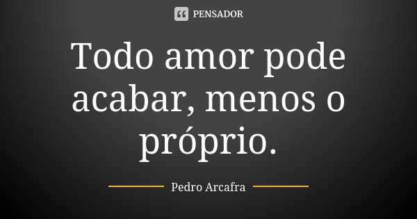 Todo amor pode acabar, menos o próprio.... Frase de Pedro Arcafra.