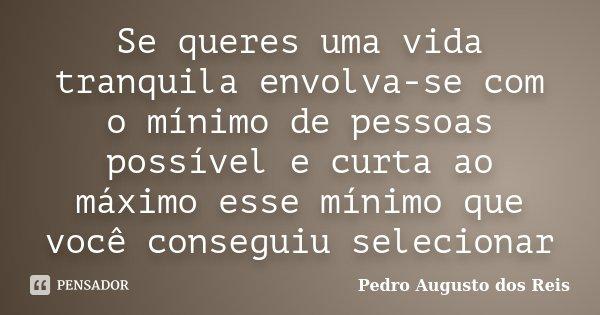 Se queres uma vida tranquila envolva-se com o mínimo de pessoas possível e curta ao máximo esse mínimo que você conseguiu selecionar... Frase de Pedro Augusto dos Reis.