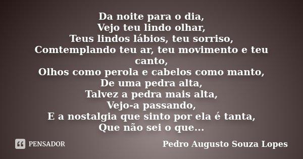 Da noite para o dia, Vejo teu lindo olhar, Teus lindos lábios, teu sorriso, Comtemplando teu ar, teu movimento e teu canto, Olhos como perola e cabelos como man... Frase de Pedro Augusto Souza Lopes.