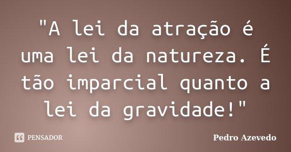 """""""A lei da atração é uma lei da natureza. É tão imparcial quanto a lei da gravidade!""""... Frase de Pedro Azevedo."""