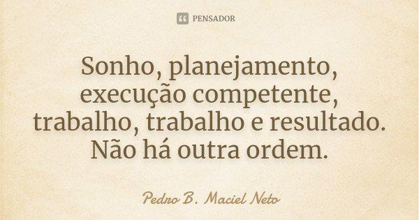 Sonho, planejamento, execução competente, trabalho, trabalho e resultado. Não há outra ordem.... Frase de Pedro B. Maciel Neto.