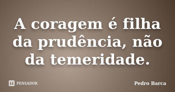 A coragem é filha da prudência, não da temeridade.... Frase de Pedro Barca.