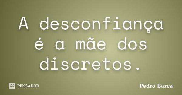 A desconfiança é a mãe dos discretos.... Frase de Pedro Barca.