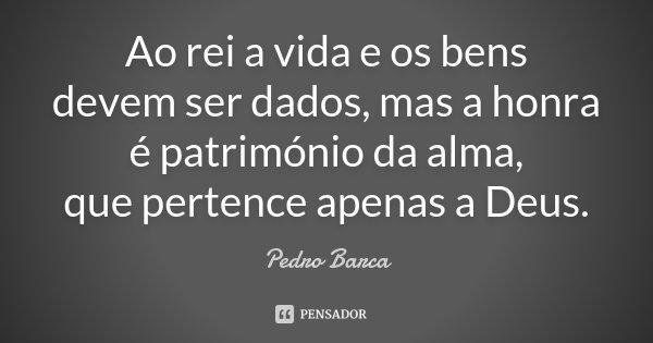 Ao rei a vida e os bens / devem ser dados, mas a honra / é património da alma, / que pertence apenas a Deus.... Frase de Pedro Barca.