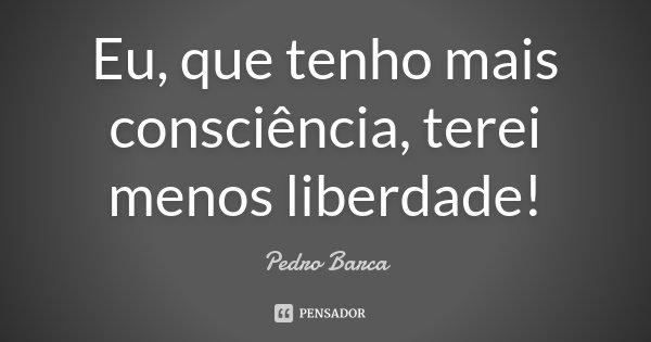 Eu, que tenho mais consciência, terei menos liberdade!... Frase de Pedro Barca.