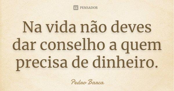 Na vida não deves dar conselho a quem precisa de dinheiro.... Frase de Pedro Barca.