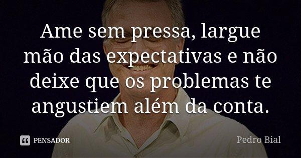 Ame sem pressa, largue mão das expectativas e não deixe que os problemas te angustiem além da conta.... Frase de Pedro Bial.
