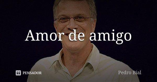 Amor De Amigo Pedro Bial
