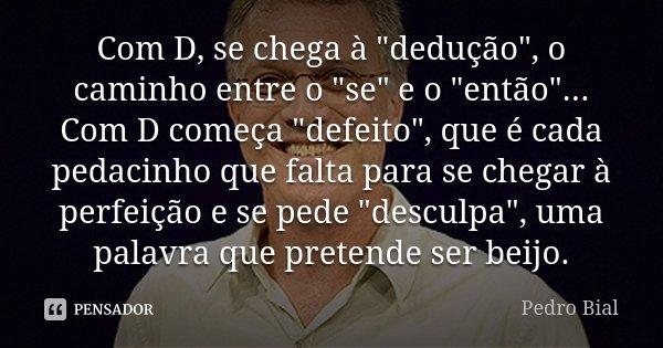 """Com D, se chega à """"dedução"""", o caminho entre o """"se"""" e o """"então""""...Com D começa """"defeito"""", que é cada pedacinho que falta... Frase de Pedro Bial."""