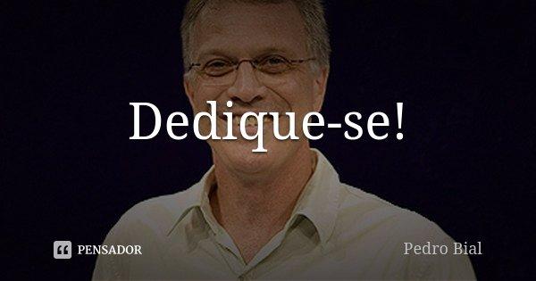 Dedique-se!... Frase de Pedro Bial.