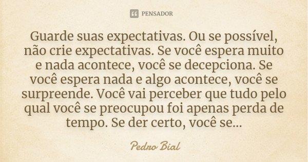 Guarde suas expectativas. Ou se possível, não crie expectativas. Se você espera muito e nada acontece, você se decepciona. Se você espera nada e algo acontece, ... Frase de Pedro Bial.