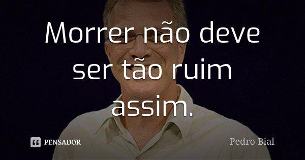 Morrer não deve ser tão ruim assim.... Frase de Pedro Bial.