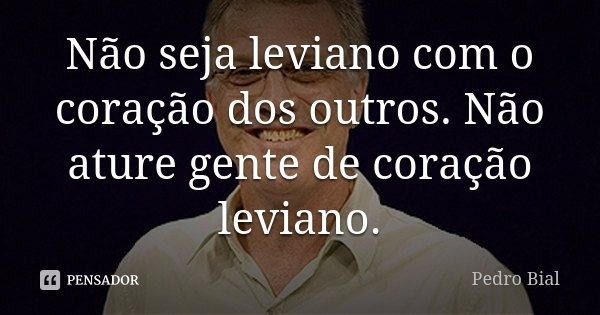 Não seja leviano com o coração dos outros. Não ature gente de coração leviano.... Frase de Pedro Bial.