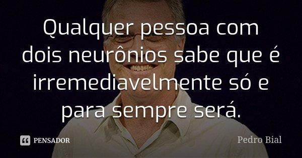 Qualquer pessoa com dois neurônios sabe que é irremediavelmente só e para sempre será.... Frase de Pedro Bial.