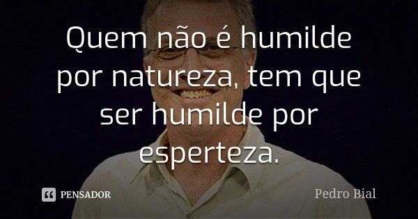 Quem não é humilde por natureza, tem que ser humilde por esperteza.... Frase de Pedro Bial.