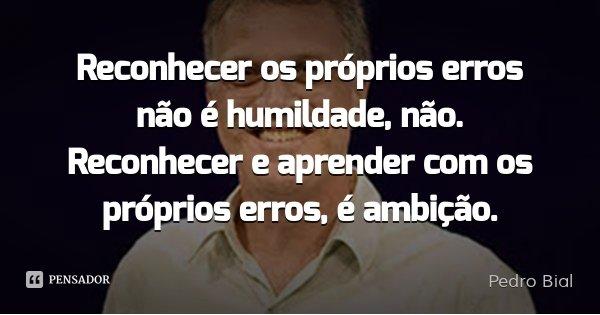 Reconhecer os próprios erros não é humildade, não. Reconhecer e aprender com os próprios erros, é ambição.... Frase de Pedro Bial.