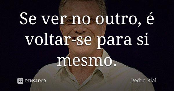 Se ver no outro, é voltar-se para si mesmo.... Frase de Pedro Bial.