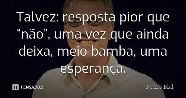 """Talvez: resposta pior que """"não"""", uma vez que ainda deixa, meio bamba, uma esperança.... Frase de Pedro Bial."""