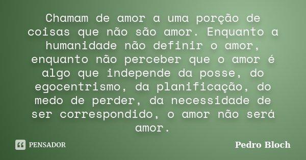 Chamam de amor a uma porção de coisas que não são amor. Enquanto a humanidade não definir o amor, enquanto não perceber que o amor é algo que independe da posse... Frase de Pedro Bloch.