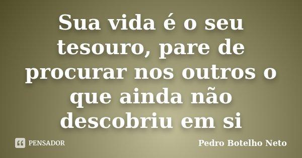 Sua vida é o seu tesouro, pare de procurar nos outros o que ainda não descobriu em si... Frase de Pedro Botelho Neto.