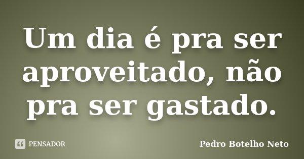 Um dia é pra ser aproveitado, não pra ser gastado.... Frase de Pedro Botelho Neto.