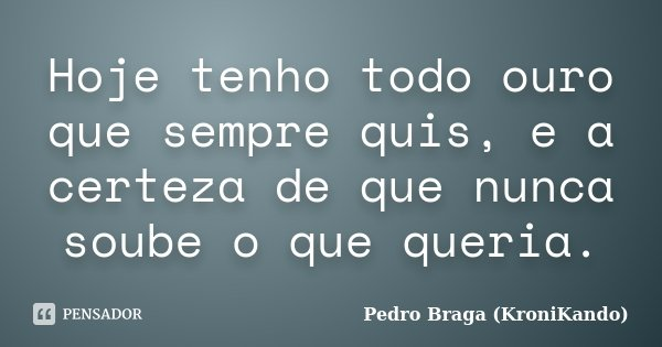 Hoje tenho todo ouro que sempre quis, e a certeza de que nunca soube o que queria.... Frase de Pedro Braga (KroniKando).