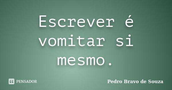 Escrever é vomitar si mesmo.... Frase de Pedro Bravo de Souza.