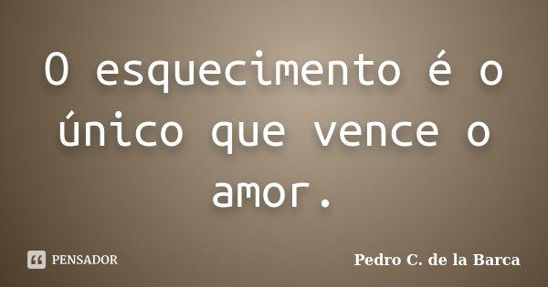 O esquecimento é o único que vence o amor.... Frase de Pedro C. de la Barca.