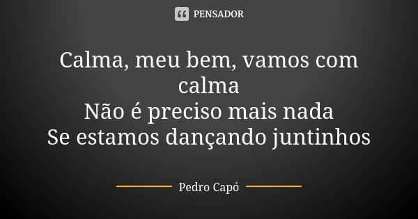 Calma, meu bem, vamos com calma Não é preciso mais nada Se estamos dançando juntinhos... Frase de Pedro Capó.