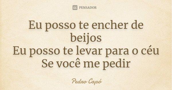Eu posso te encher de beijos Eu posso te levar para o céu Se você me pedir... Frase de Pedro Capó.