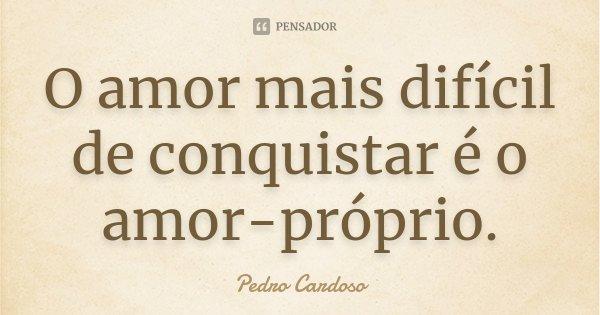 O amor mais difícil de conquistar é o amor-próprio.... Frase de Pedro Cardoso.