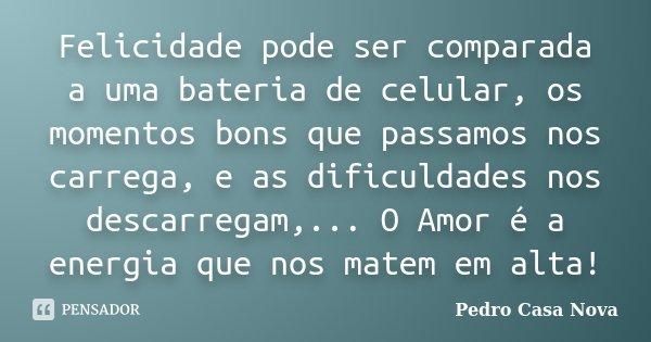 Felicidade pode ser comparada a uma bateria de celular, os momentos bons que passamos nos carrega, e as dificuldades nos descarregam,... O Amor é a energia que ... Frase de Pedro Casa Nova.