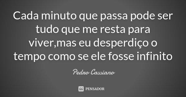 Cada minuto que passa pode ser tudo que me resta para viver,mas eu desperdiço o tempo como se ele fosse infinito... Frase de Pedro Cassiano.