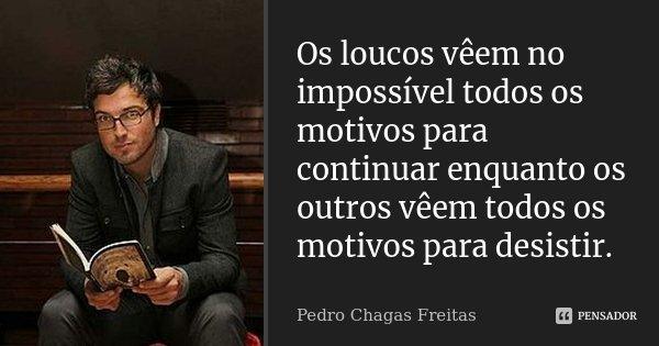 Os loucos vêem no impossível todos os motivos para continuar enquanto os outros vêem todos os motivos para desistir.... Frase de Pedro Chagas Freitas.