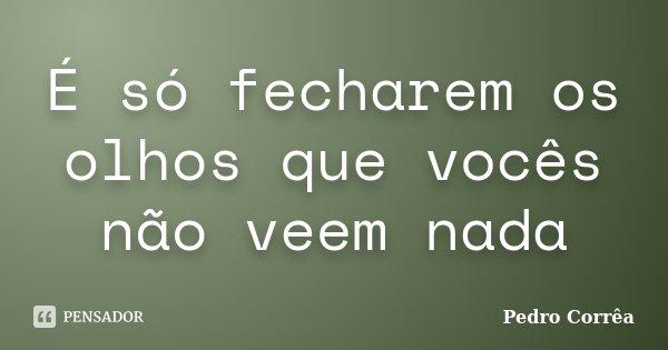 É só fecharem os olhos que vocês não veem nada... Frase de Pedro Corrêa.