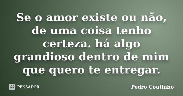Se o amor existe ou não, de uma coisa tenho certeza. há algo grandioso dentro de mim que quero te entregar.... Frase de Pedro Coutinho.