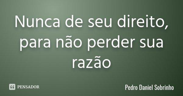Nunca de seu direito, para não perder sua razão... Frase de Pedro Daniel Sobrinho.