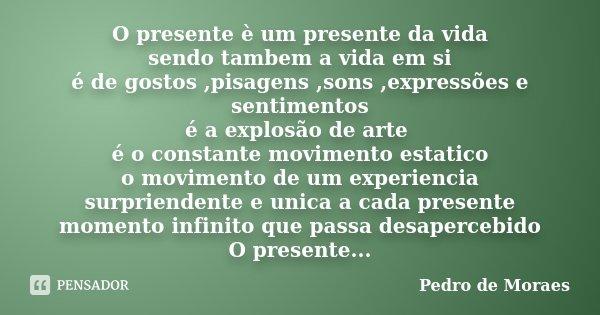 O presente è um presente da vida sendo tambem a vida em si é de gostos ,pisagens ,sons ,expressões e sentimentos é a explosão de arte é o constante movimento es... Frase de Pedro de Moraes.