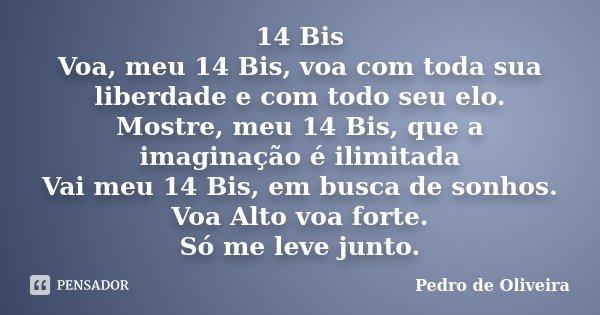 14 Bis Voa, meu 14 Bis, voa com toda sua liberdade e com todo seu elo. Mostre, meu 14 Bis, que a imaginação é ilimitada Vai meu 14 Bis, em busca de sonhos. Voa ... Frase de Pedro de Oliveira.
