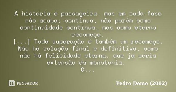 A história é passageira, mas em cada fase não acaba; continua, não porém como continuidade contínua, mas como eterno recomeço. [...] Toda superação é também um ... Frase de Pedro Demo (2002).