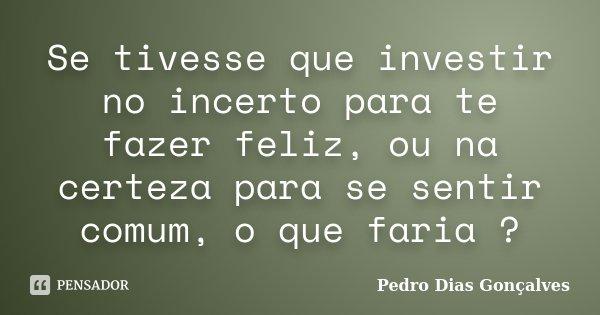 Se tivesse que investir no incerto para te fazer feliz, ou na certeza para se sentir comum, o que faria ?... Frase de Pedro Dias Gonçalves.